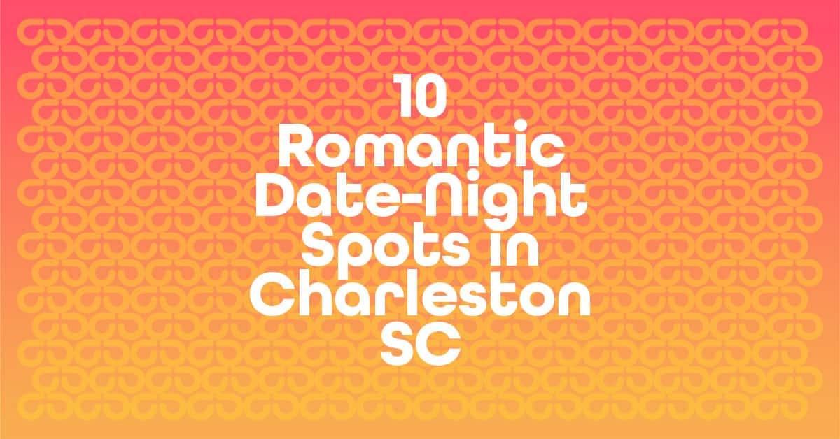 10 Romantic Date-Night Spots in Charleston, SC.