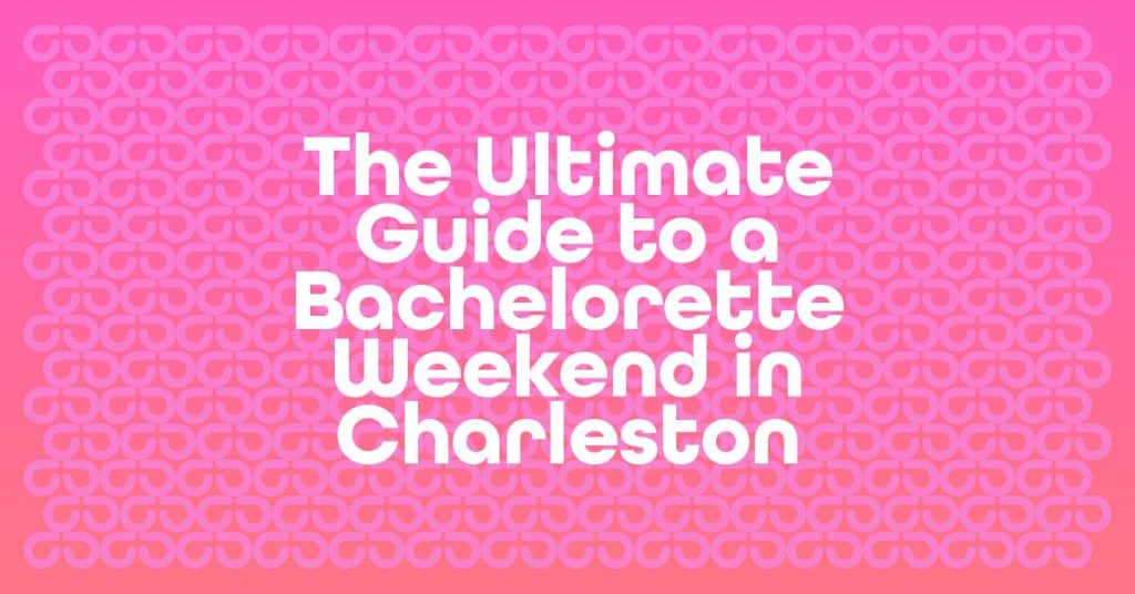 The Ultimate Guide to a Bachelorette Weekend in Charleston, SC.